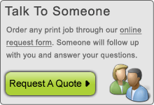 Talk to someone. Order any print job through our online request form. Someone will follow up with you and answer your questions.